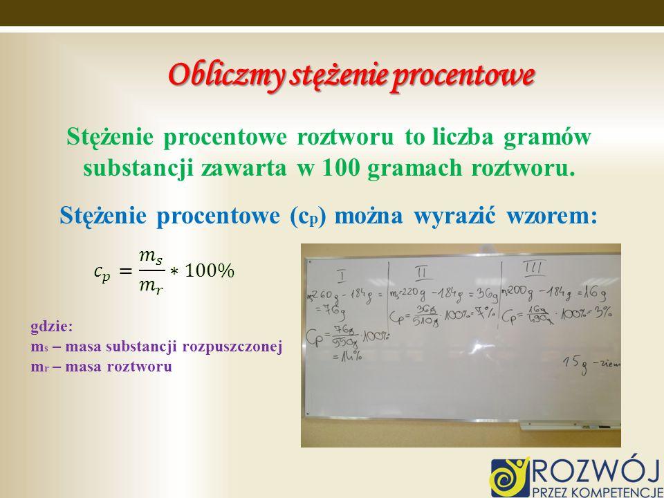 Obliczmy stężenie procentowe Stężenie procentowe roztworu to liczba gramów substancji zawarta w 100 gramach roztworu. Stężenie procentowe (c p ) można