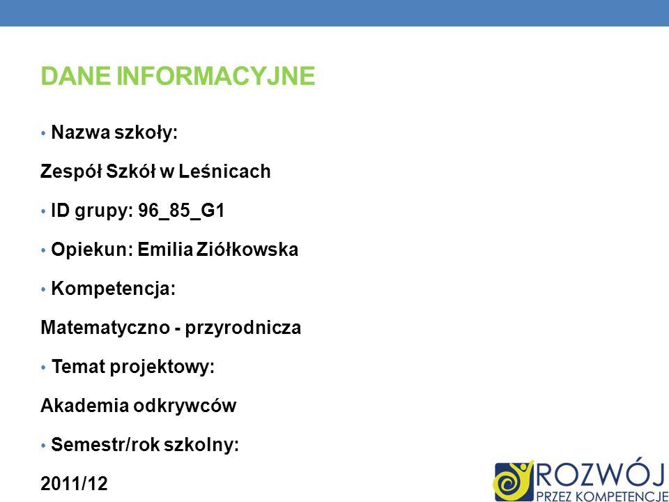 DANE INFORMACYJNE Nazwa szkoły: Zespół Szkół w Leśnicach ID grupy: 96_85_G1 Opiekun: Emilia Ziółkowska Kompetencja: Matematyczno - przyrodnicza Temat