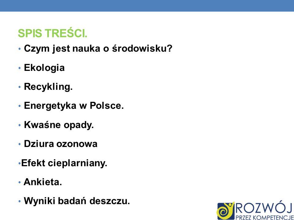 SPIS TREŚCI. Czym jest nauka o środowisku? Ekologia Recykling. Energetyka w Polsce. Kwaśne opady. Dziura ozonowa Efekt cieplarniany. Ankieta. Wyniki b