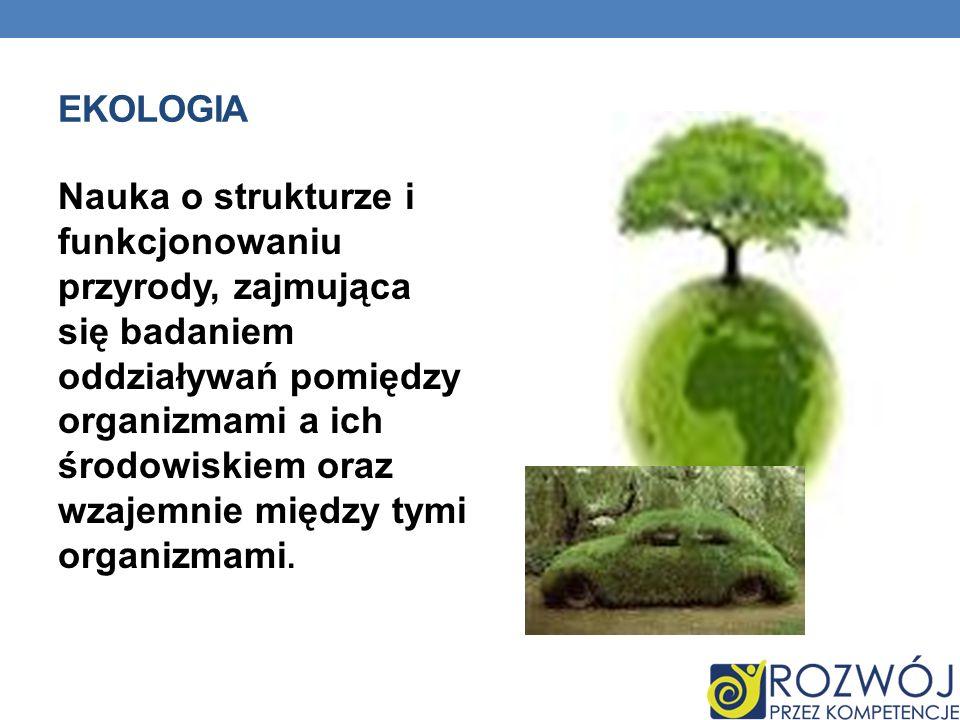EKOLOGIA Nauka o strukturze i funkcjonowaniu przyrody, zajmująca się badaniem oddziaływań pomiędzy organizmami a ich środowiskiem oraz wzajemnie międz