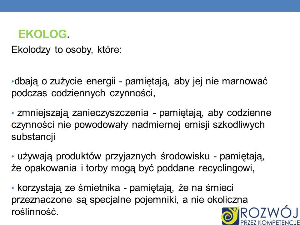 EKOLOG. Ekolodzy to osoby, które: dbają o zużycie energii - pamiętają, aby jej nie marnować podczas codziennych czynności, zmniejszają zanieczyszczeni