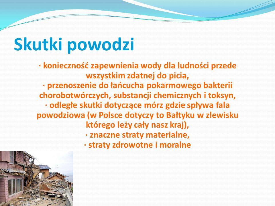 Skutki powodzi · utrata życia ludzi i zwierząt, · zalane grunty uprawne, · ewakuacja ludzi, · zalanie dróg, szlaków kolejowych, mostów, zniszczenie i uszkodzenie inne obiektów inżynierskich i technicznych, · uszkodzenie wałów p-powodziowych, · zalanie oczyszczalni ścieków, szamb, wysypisk odpadów komunalnych i przemysłowych, · uwolnienie bakterii chorobotwórczych (padłe zwierzęta, cmentarze) i znaczne ilości substancji chemicznych jak: siarczanów, siarczków, chlorków, magnezu, sodu, potasu, metali ciężkich, środków ochrony roślin, nawozów sztucznych, produktów ropopochodnych, toksycznych środków chemicznych i wielu innych, · zagrożenie epidemiologiczne jak: salmonelloza, dur brzuszny, czerwonka bakteryjna, tężec,