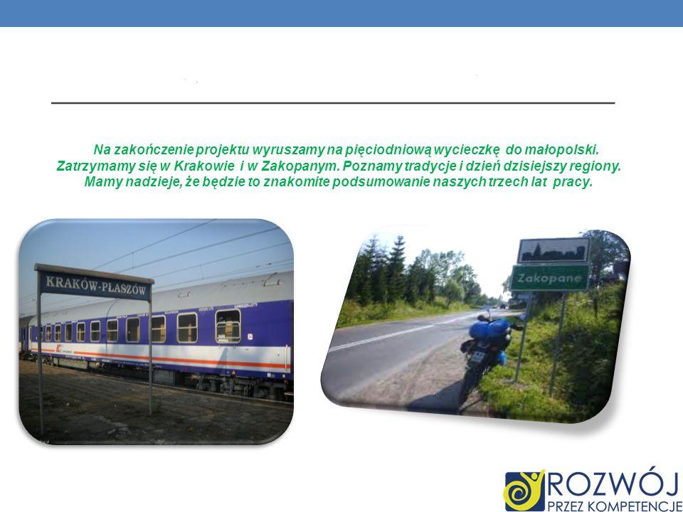 Na zakończenie projektu wyruszamy na pięciodniową wycieczkę do małopolski. Zatrzymamy się w Krakowie i w Zakopanym. Poznamy tradycje i dzień dzisiejsz
