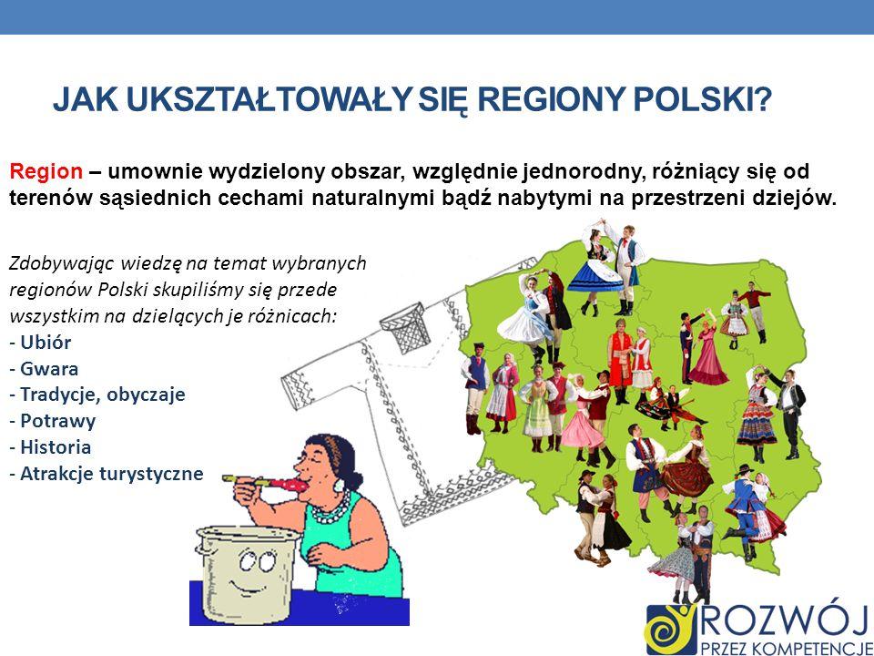 JAK UKSZTAŁTOWAŁY SIĘ REGIONY POLSKI? Region – umownie wydzielony obszar, względnie jednorodny, różniący się od terenów sąsiednich cechami naturalnymi
