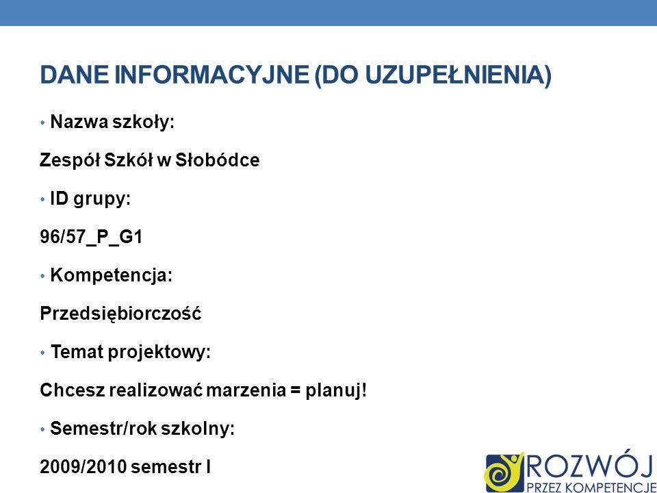 DANE INFORMACYJNE (DO UZUPEŁNIENIA) Nazwa szkoły: Zespół Szkół w Słobódce ID grupy: 96/57_P_G1 Kompetencja: Przedsiębiorczość Temat projektowy: Chcesz realizować marzenia = planuj.