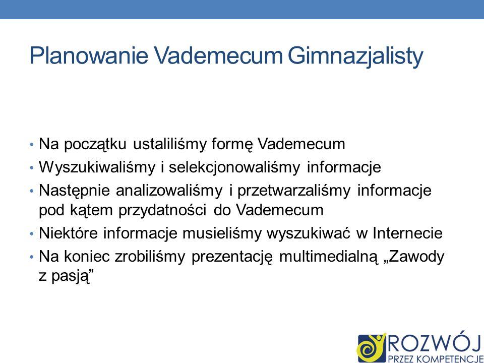 Planowanie Vademecum Gimnazjalisty Na początku ustaliliśmy formę Vademecum Wyszukiwaliśmy i selekcjonowaliśmy informacje Następnie analizowaliśmy i przetwarzaliśmy informacje pod kątem przydatności do Vademecum Niektóre informacje musieliśmy wyszukiwać w Internecie Na koniec zrobiliśmy prezentację multimedialną Zawody z pasją