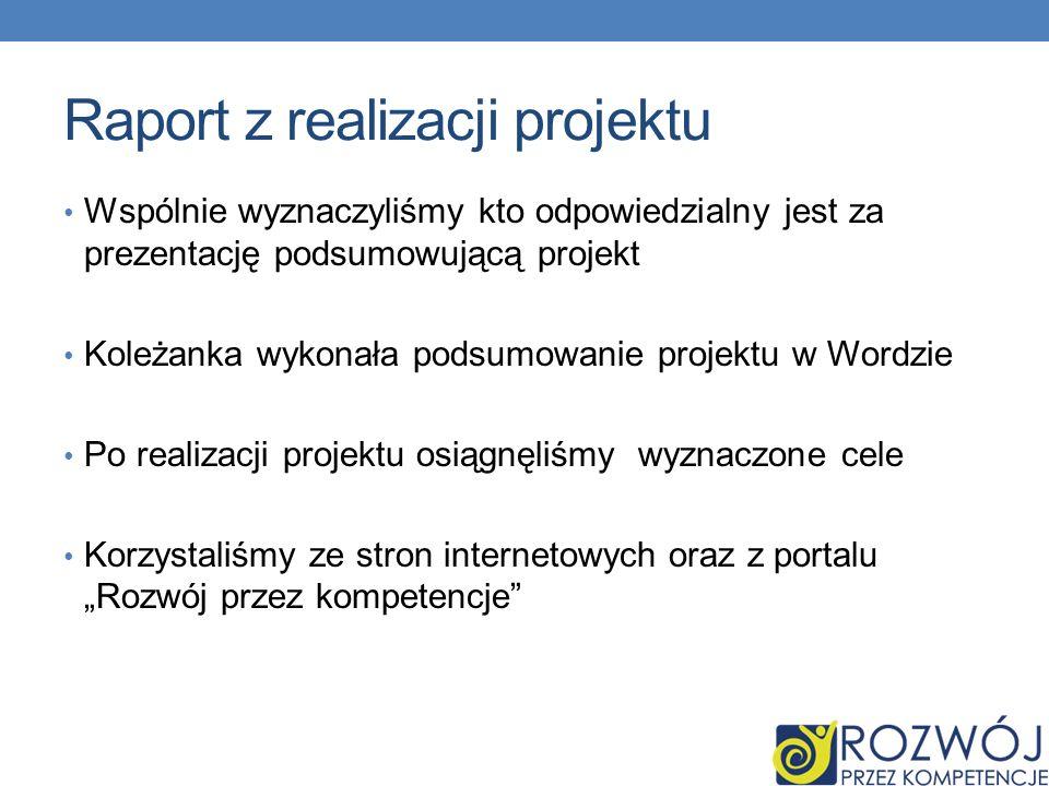 Raport z realizacji projektu Wspólnie wyznaczyliśmy kto odpowiedzialny jest za prezentację podsumowującą projekt Koleżanka wykonała podsumowanie projektu w Wordzie Po realizacji projektu osiągnęliśmy wyznaczone cele Korzystaliśmy ze stron internetowych oraz z portalu Rozwój przez kompetencje