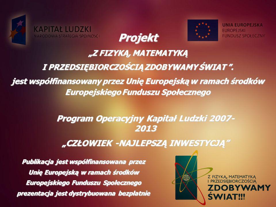 Projekt Z FIZYKĄ, MATEMATYKĄ I PRZEDSIĘBIORCZOŚCIĄ ZDOBYWAMY ŚWIAT. jest współfinansowany przez Unię Europejską w ramach środków Europejskiego Fundusz
