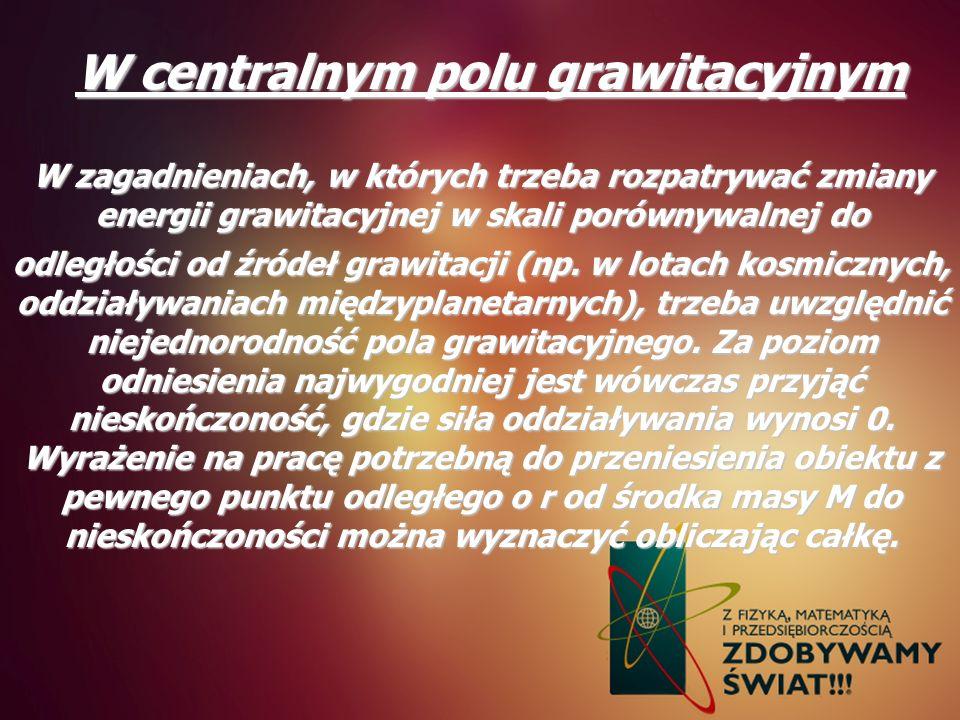 W centralnym polu grawitacyjnym W zagadnieniach, w których trzeba rozpatrywać zmiany energii grawitacyjnej w skali porównywalnej do odległości od źród