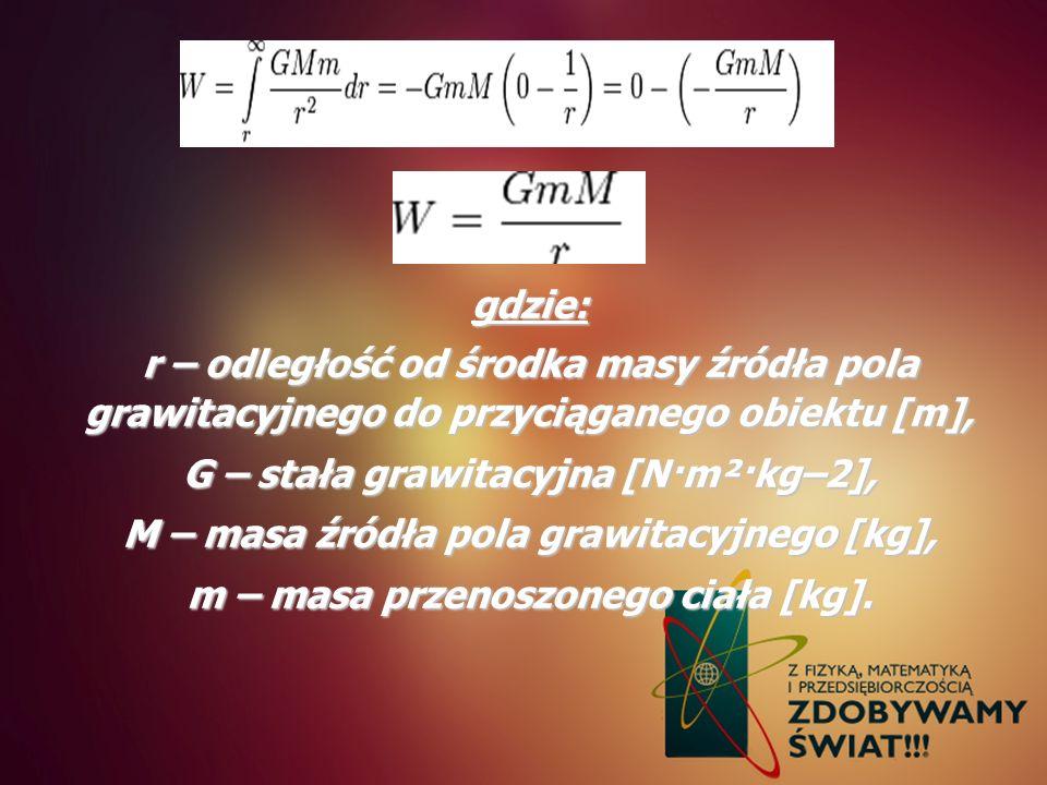 gdzie: r – odległość od środka masy źródła pola grawitacyjnego do przyciąganego obiektu [m], G – stała grawitacyjna [N·m²·kg–2], M – masa źródła pola