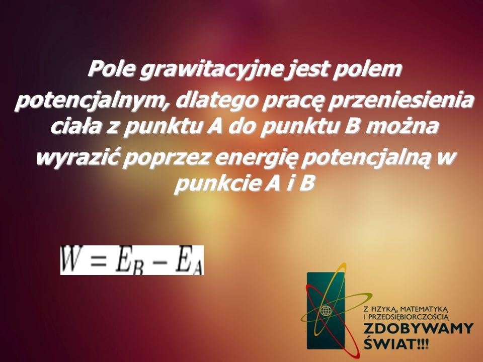 Pole grawitacyjne jest polem potencjalnym, dlatego pracę przeniesienia ciała z punktu A do punktu B można wyrazić poprzez energię potencjalną w punkci
