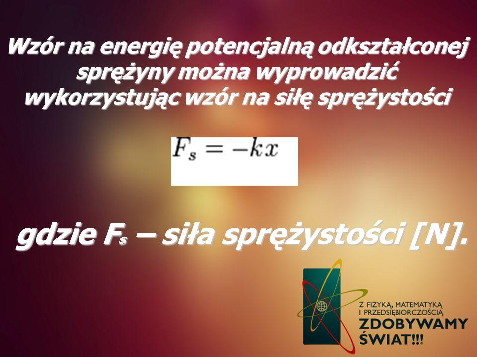 Wzór na energię potencjalną odkształconej sprężyny można wyprowadzić wykorzystując wzór na siłę sprężystości gdzie F s – siła sprężystości [N].