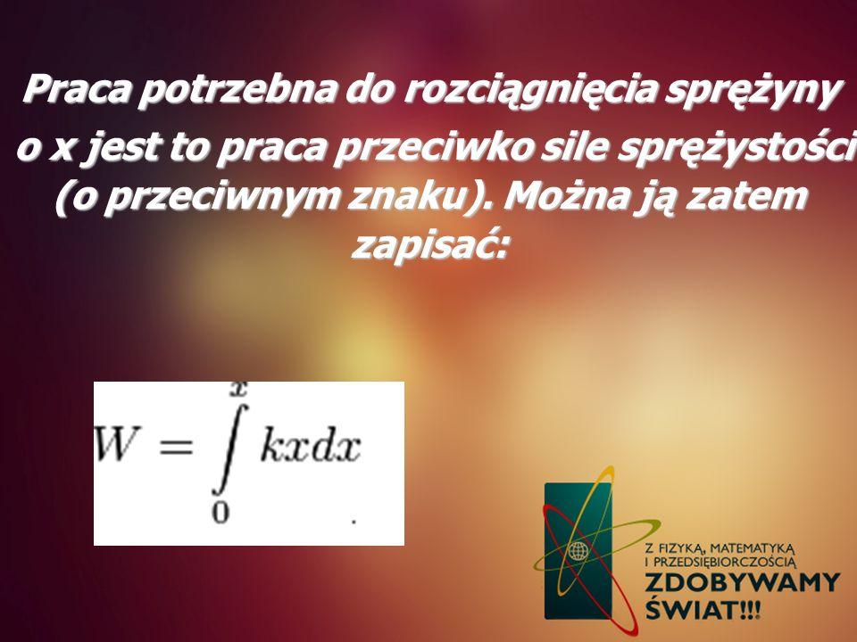 Praca potrzebna do rozciągnięcia sprężyny o x jest to praca przeciwko sile sprężystości (o przeciwnym znaku). Można ją zatem zapisać: o x jest to prac