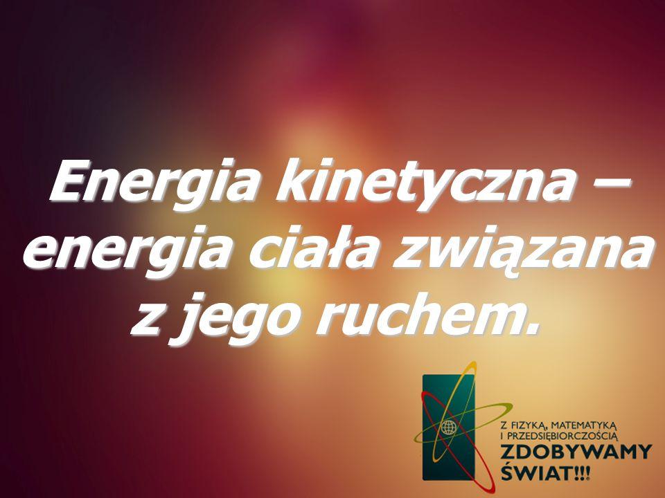 Energia kinetyczna – energia ciała związana z jego ruchem.
