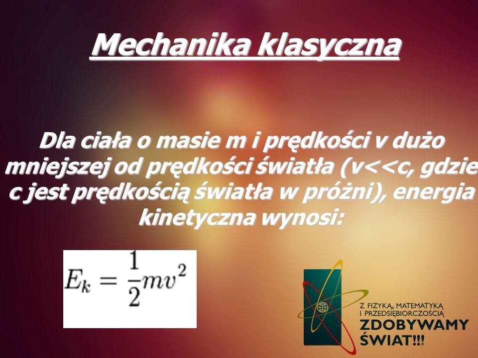 Mechanika klasyczna Dla ciała o masie m i prędkości v dużo mniejszej od prędkości światła (v<<c, gdzie c jest prędkością światła w próżni), energia ki