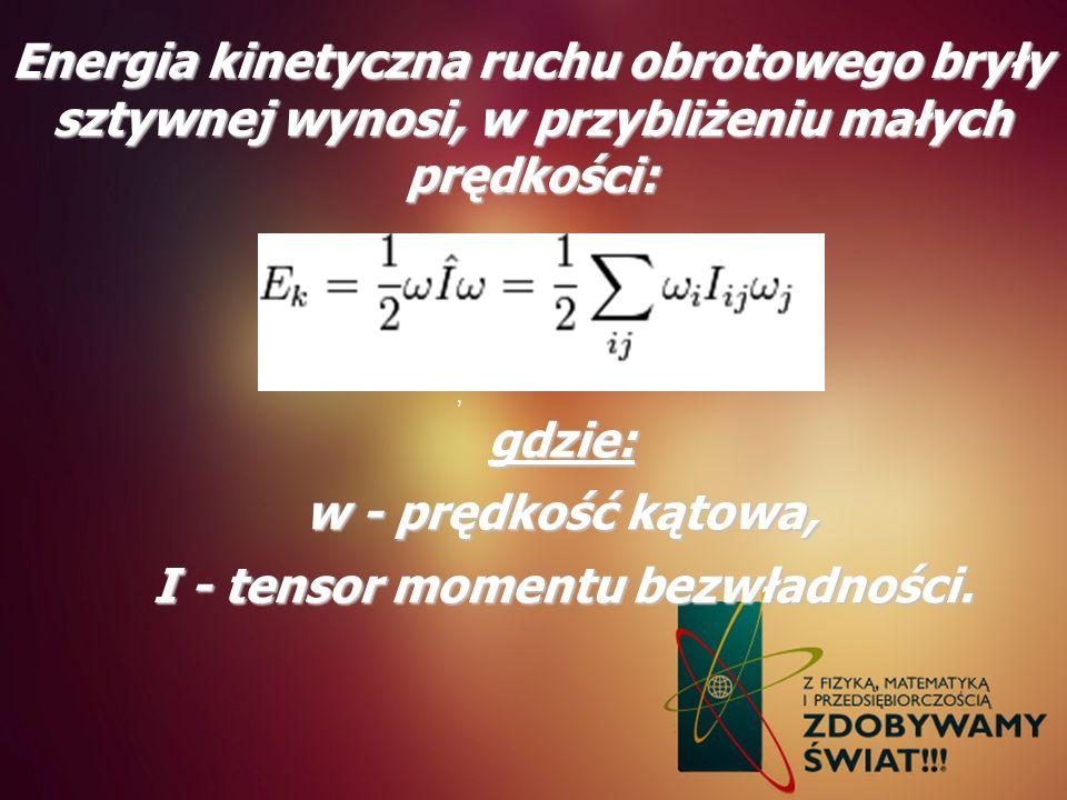Energia kinetyczna ruchu obrotowego bryły sztywnej wynosi, w przybliżeniu małych prędkości:, gdzie: w - prędkość kątowa, I - tensor momentu bezwładnoś
