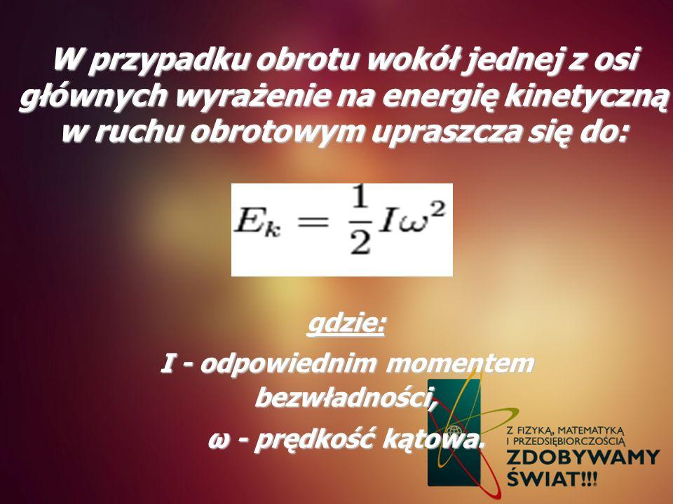 W przypadku obrotu wokół jednej z osi głównych wyrażenie na energię kinetyczną w ruchu obrotowym upraszcza się do: gdzie: I - odpowiednim momentem bez