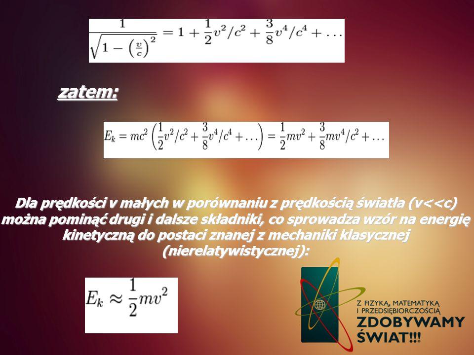 zatem: Dla prędkości v małych w porównaniu z prędkością światła (v<<c) można pominąć drugi i dalsze składniki, co sprowadza wzór na energię kinetyczną
