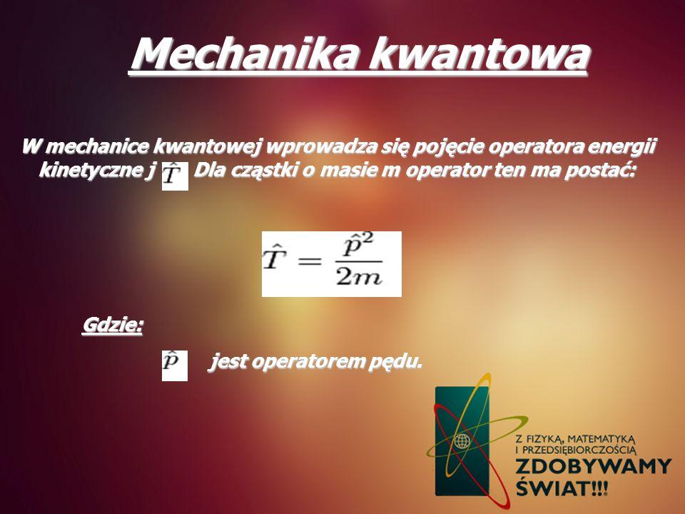 Mechanika kwantowa W mechanice kwantowej wprowadza się pojęcie operatora energii kinetyczne j. Dla cząstki o masie m operator ten ma postać: Gdzie: je