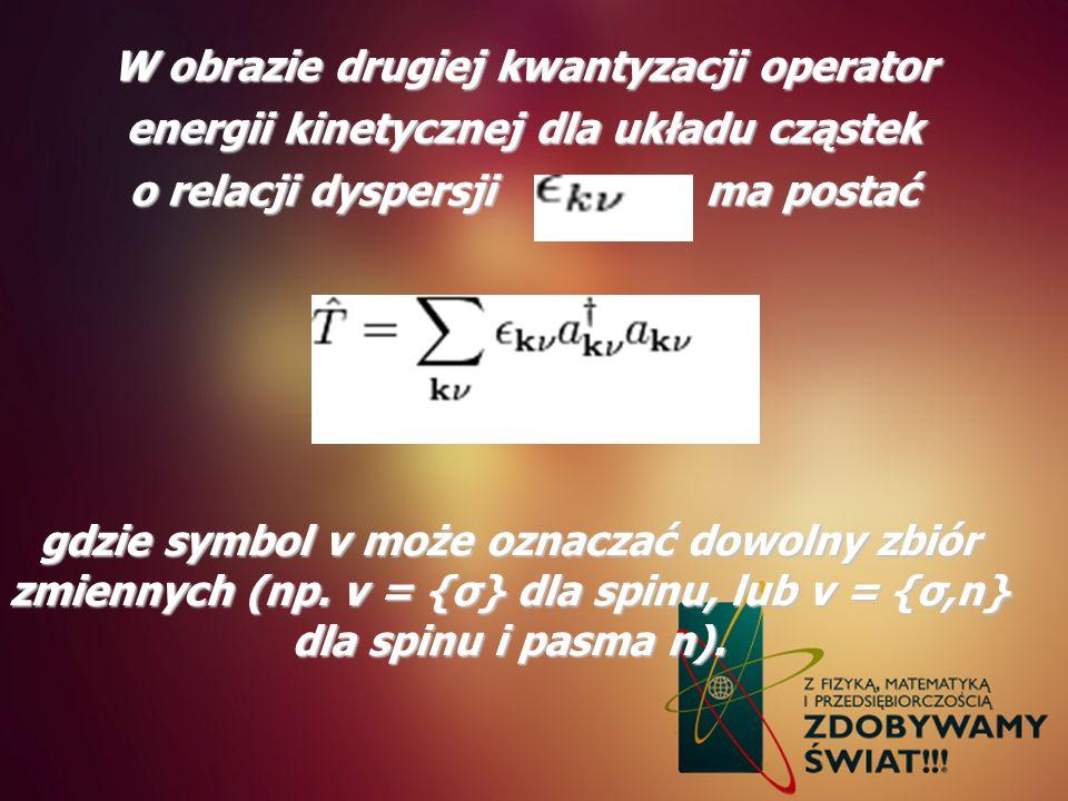 W obrazie drugiej kwantyzacji operator energii kinetycznej dla układu cząstek o relacji dyspersji ma postać gdzie symbol ν może oznaczać dowolny zbiór