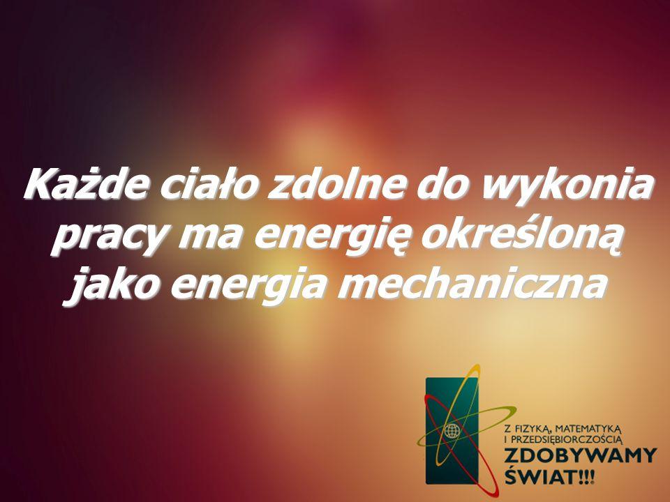 Każde ciało zdolne do wykonia pracy ma energię określoną jako energia mechaniczna