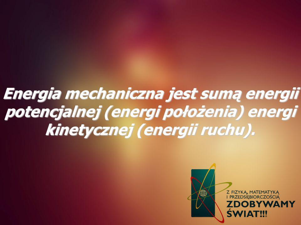 Energia mechaniczna jest sumą energii potencjalnej (energi położenia) energi kinetycznej (energii ruchu).