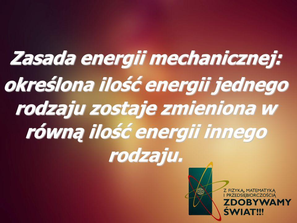 Zasada energii mechanicznej: określona ilość energii jednego rodzaju zostaje zmieniona w równą ilość energii innego rodzaju.