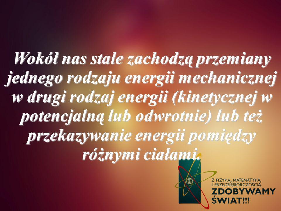 Wokół nas stale zachodzą przemiany jednego rodzaju energii mechanicznej w drugi rodzaj energii (kinetycznej w potencjalną lub odwrotnie) lub też przek