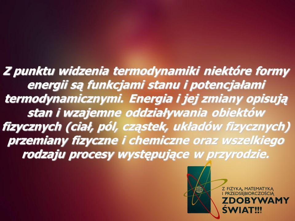 Z punktu widzenia termodynamiki niektóre formy energii są funkcjami stanu i potencjałami termodynamicznymi. Energia i jej zmiany opisują stan i wzajem