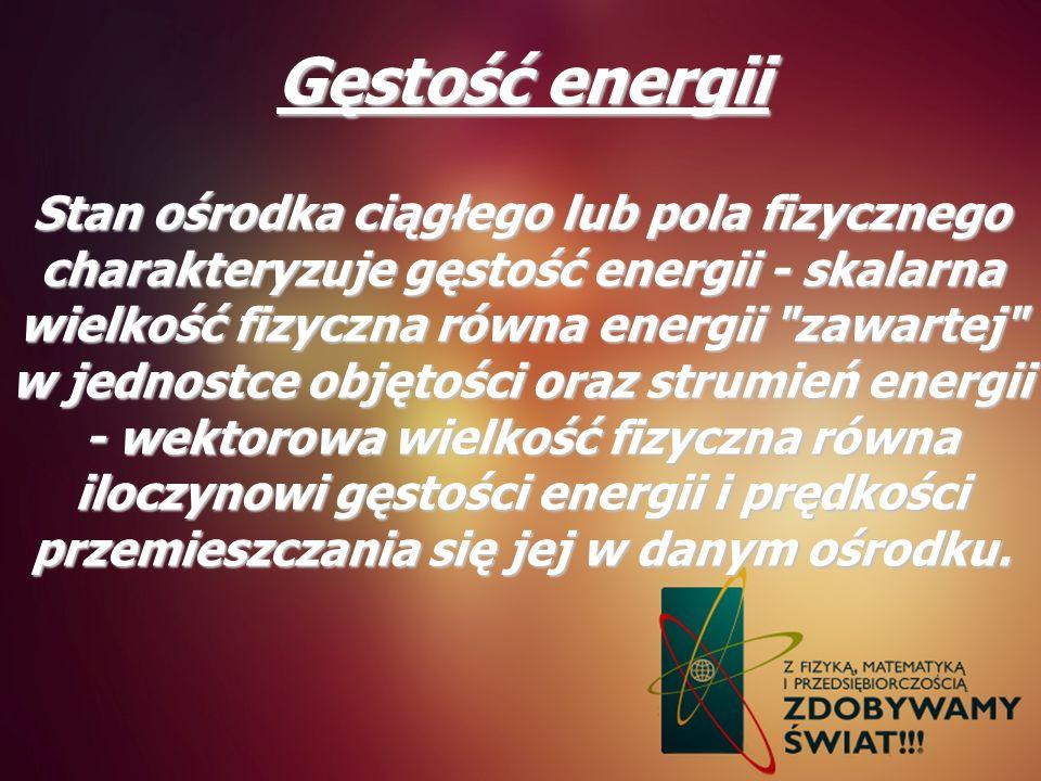 Gęstość energii Stan ośrodka ciągłego lub pola fizycznego charakteryzuje gęstość energii - skalarna wielkość fizyczna równa energii