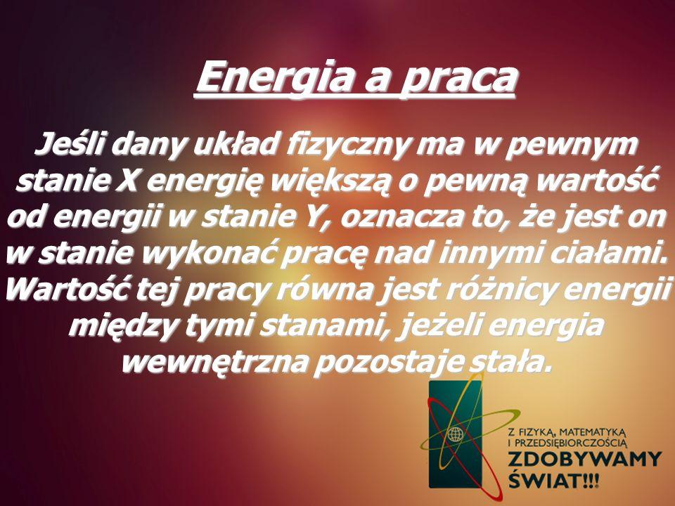Energia a praca Jeśli dany układ fizyczny ma w pewnym stanie X energię większą o pewną wartość od energii w stanie Y, oznacza to, że jest on w stanie