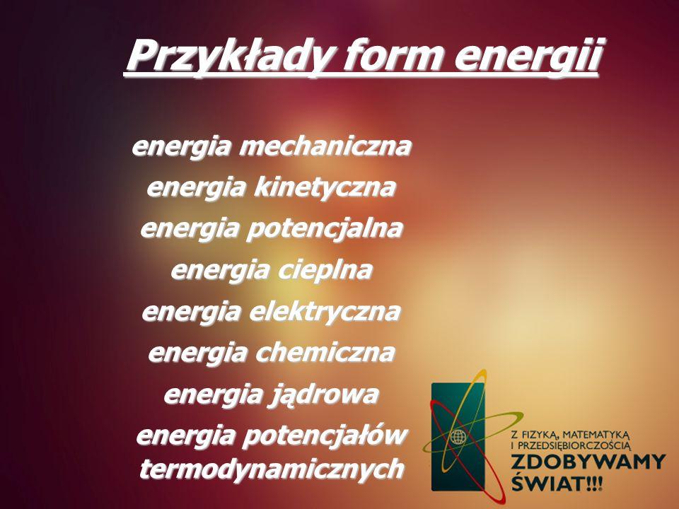 Przykłady form energii energia mechaniczna energia kinetyczna energia potencjalna energia cieplna energia elektryczna energia chemiczna energia jądrow