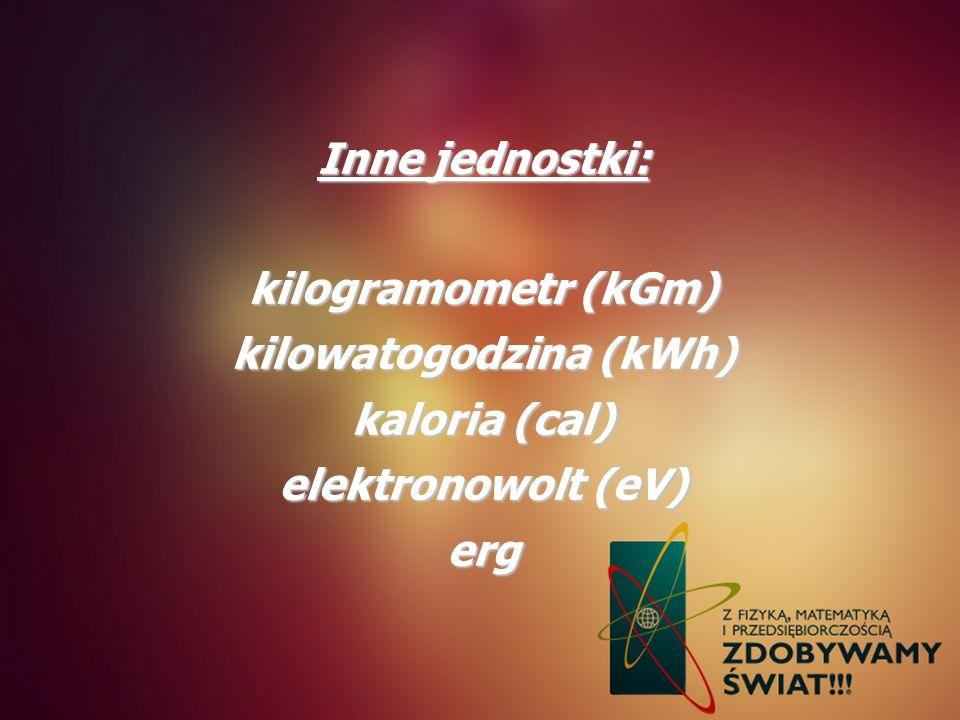Inne jednostki: kilogramometr (kGm) kilowatogodzina (kWh) kaloria (cal) elektronowolt (eV) erg