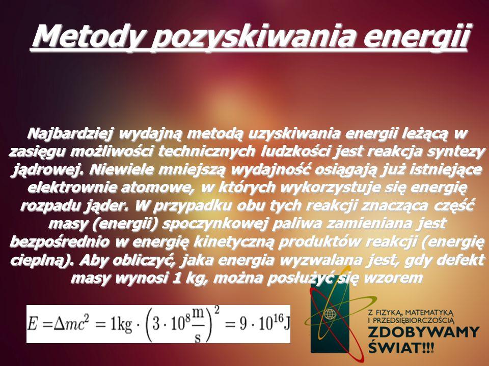 Metody pozyskiwania energii Najbardziej wydajną metodą uzyskiwania energii leżącą w zasięgu możliwości technicznych ludzkości jest reakcja syntezy jąd