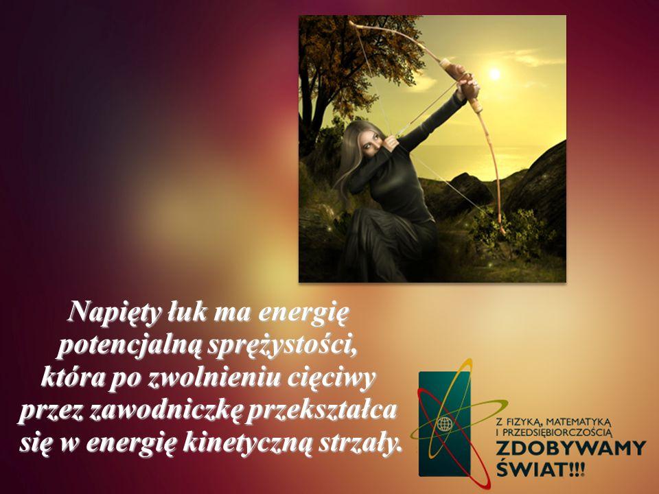 Napięty łuk ma energię potencjalną sprężystości, która po zwolnieniu cięciwy przez zawodniczkę przekształca się w energię kinetyczną strzały. się w en