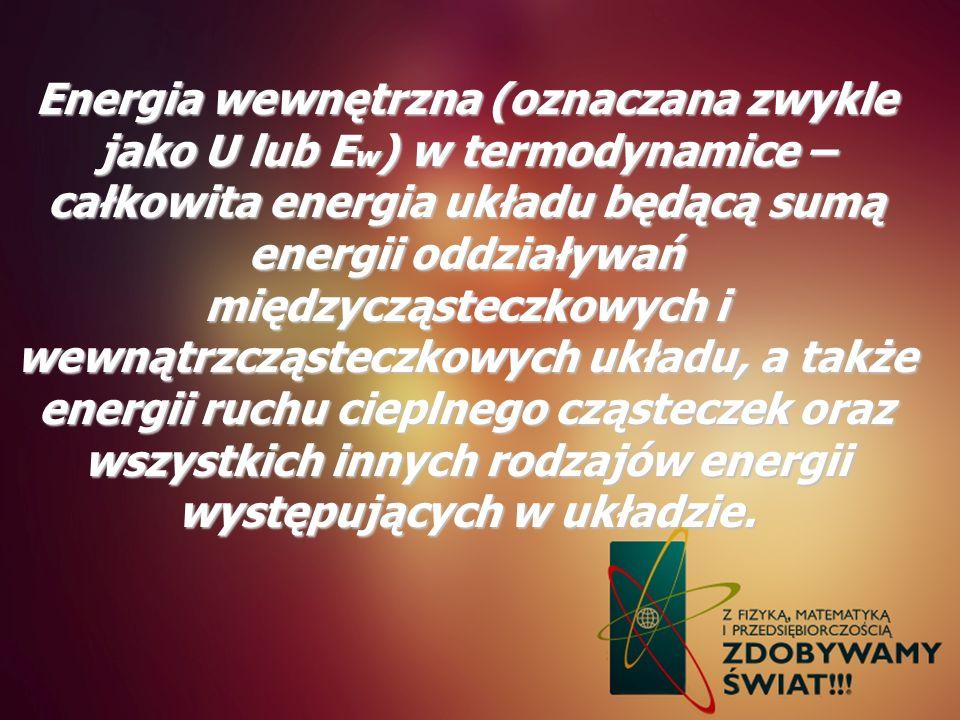 Energia wewnętrzna (oznaczana zwykle jako U lub E w ) w termodynamice – całkowita energia układu będącą sumą energii oddziaływań międzycząsteczkowych