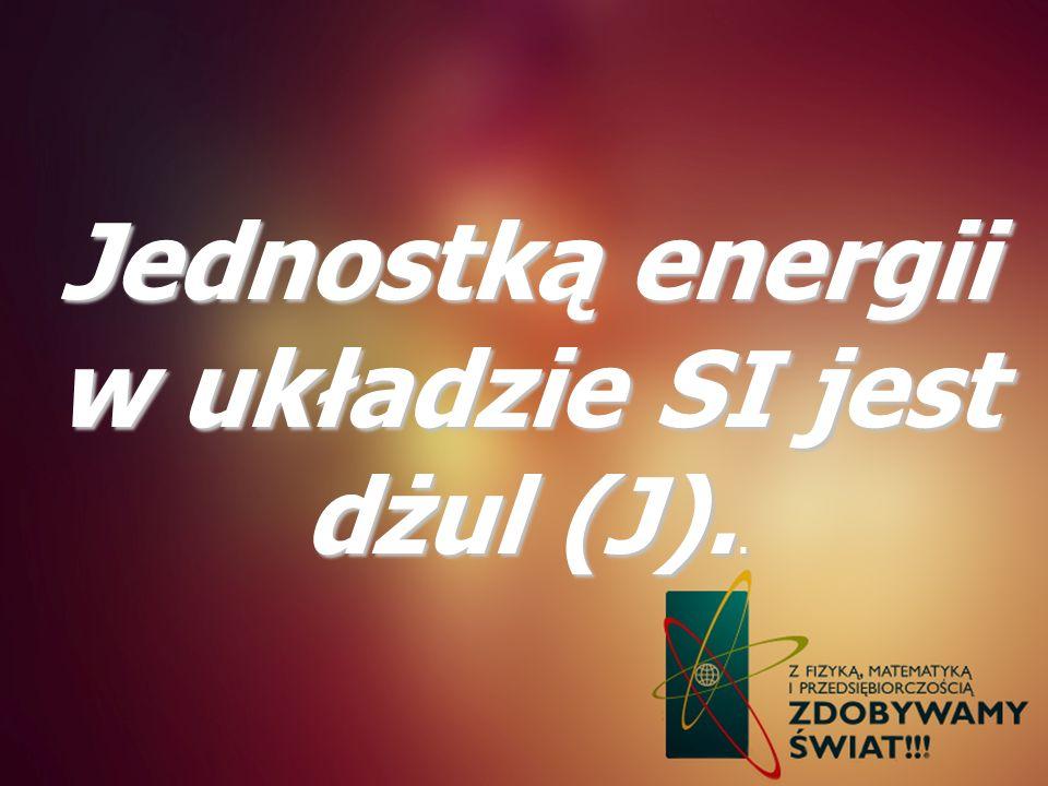 Jednostką energii w układzie SI jest dżul (J)..