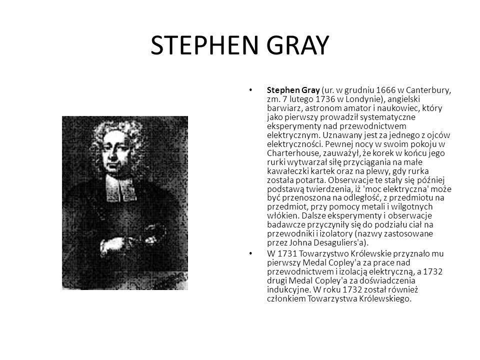 STEPHEN GRAY Stephen Gray (ur. w grudniu 1666 w Canterbury, zm. 7 lutego 1736 w Londynie), angielski barwiarz, astronom amator i naukowiec, który jako