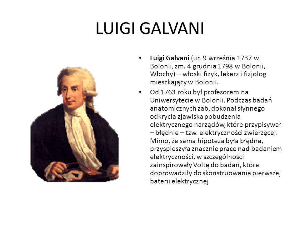 LUIGI GALVANI Luigi Galvani (ur. 9 września 1737 w Bolonii, zm. 4 grudnia 1798 w Bolonii, Włochy) – włoski fizyk, lekarz i fizjolog mieszkający w Bolo