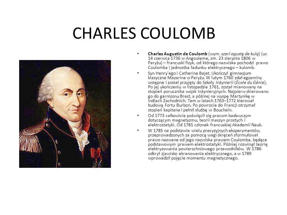CHARLES COULOMB Charles Augustin de Coulomb (wym. szarl ogustę de kulą) (ur. 14 czerwca 1736 w Angouleme, zm. 23 sierpnia 1806 w Paryżu) – francuski f