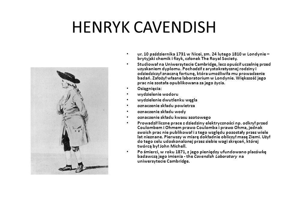 HENRYK CAVENDISH ur. 10 października 1731 w Nicei, zm. 24 lutego 1810 w Londynie – brytyjski chemik i fizyk, członek The Royal Society. Studiował na U