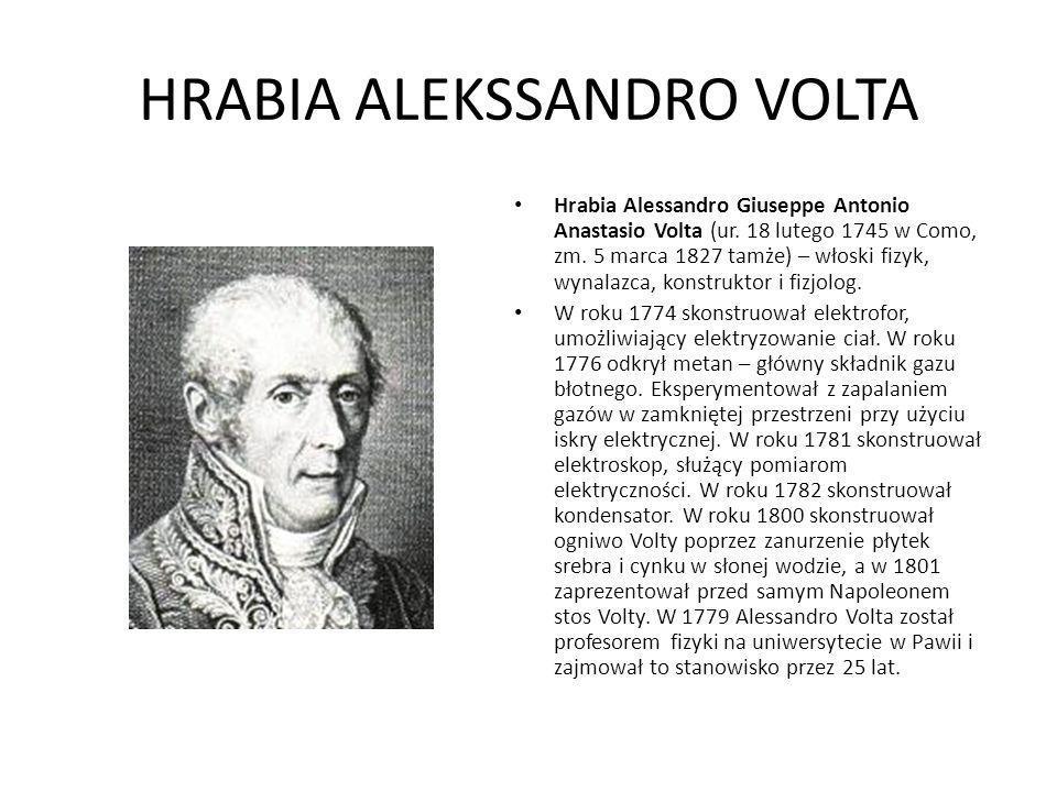 HRABIA ALEKSSANDRO VOLTA Hrabia Alessandro Giuseppe Antonio Anastasio Volta (ur. 18 lutego 1745 w Como, zm. 5 marca 1827 tamże) – włoski fizyk, wynala