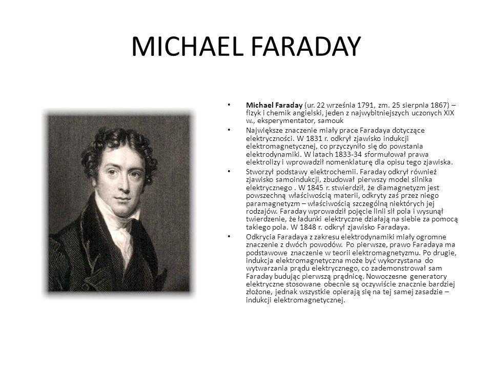MICHAEL FARADAY Michael Faraday (ur. 22 września 1791, zm. 25 sierpnia 1867) – fizyk i chemik angielski, jeden z najwybitniejszych uczonych XIX w., ek