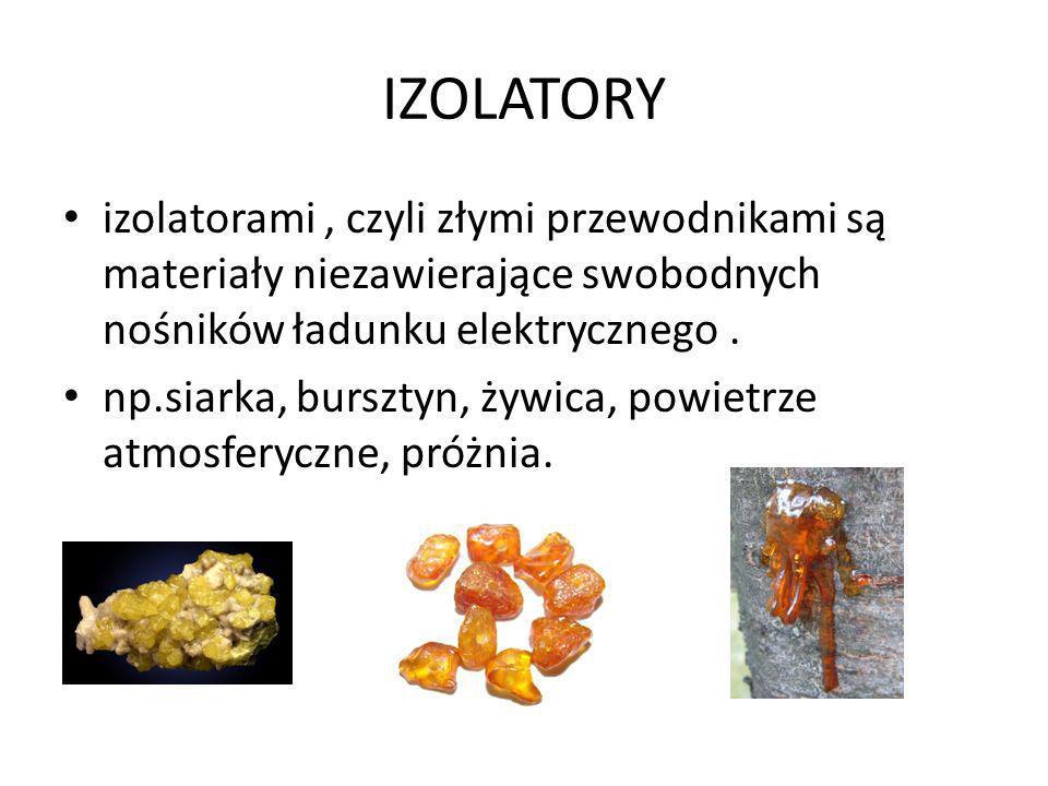 IZOLATORY izolatorami, czyli złymi przewodnikami są materiały niezawierające swobodnych nośników ładunku elektrycznego. np.siarka, bursztyn, żywica, p