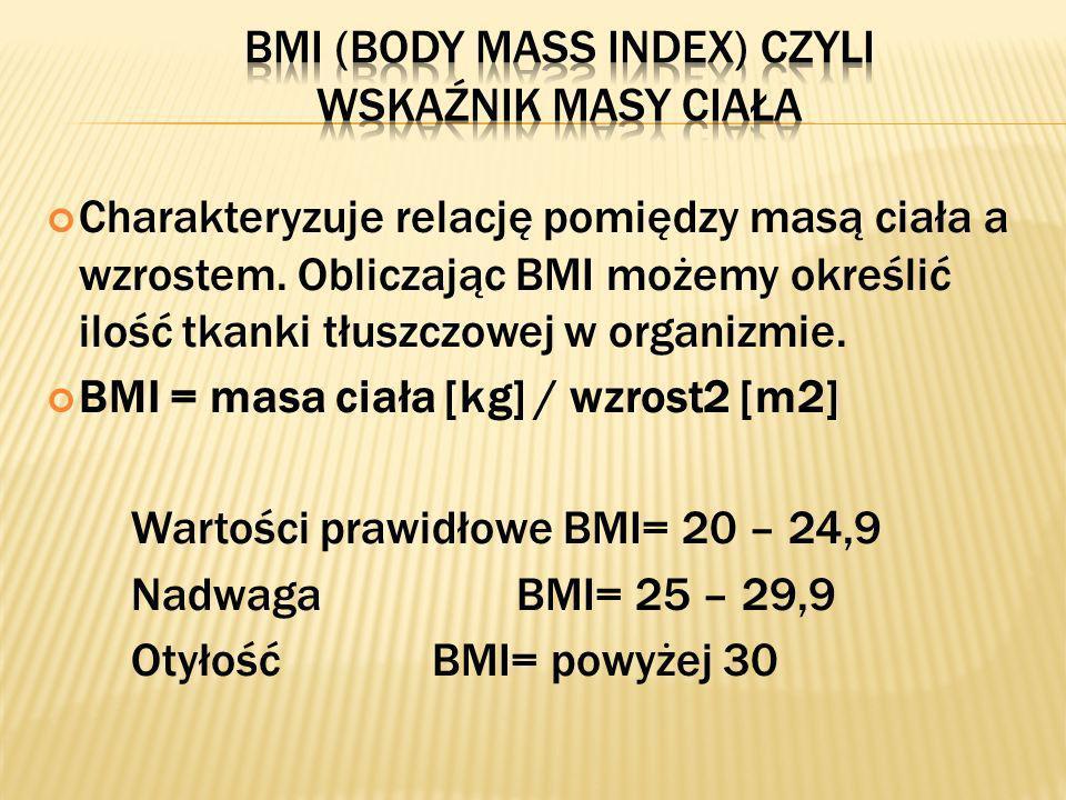 Charakteryzuje relację pomiędzy masą ciała a wzrostem. Obliczając BMI możemy określić ilość tkanki tłuszczowej w organizmie. BMI = masa ciała [kg] / w