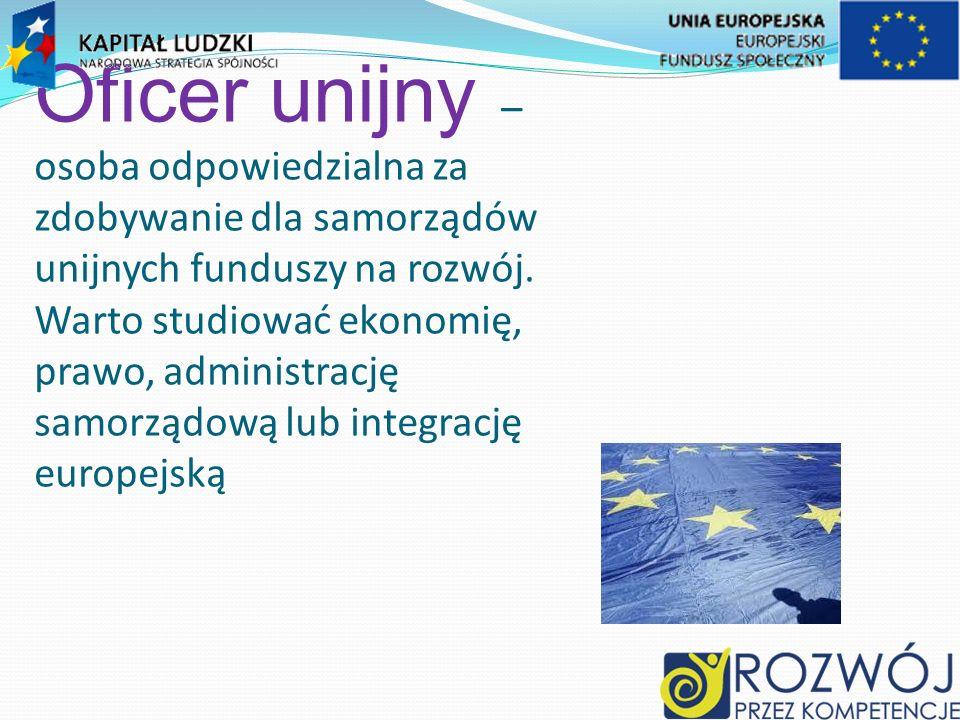 Oficer unijny – osoba odpowiedzialna za zdobywanie dla samorządów unijnych funduszy na rozwój.
