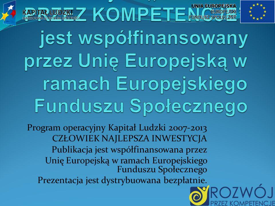 Program operacyjny Kapitał Ludzki 2007-2013 CZŁOWIEK NAJLEPSZA INWESTYCJA Publikacja jest współfinansowana przez Unię Europejską w ramach Europejskiego Funduszu Społecznego Prezentacja jest dystrybuowana bezpłatnie.
