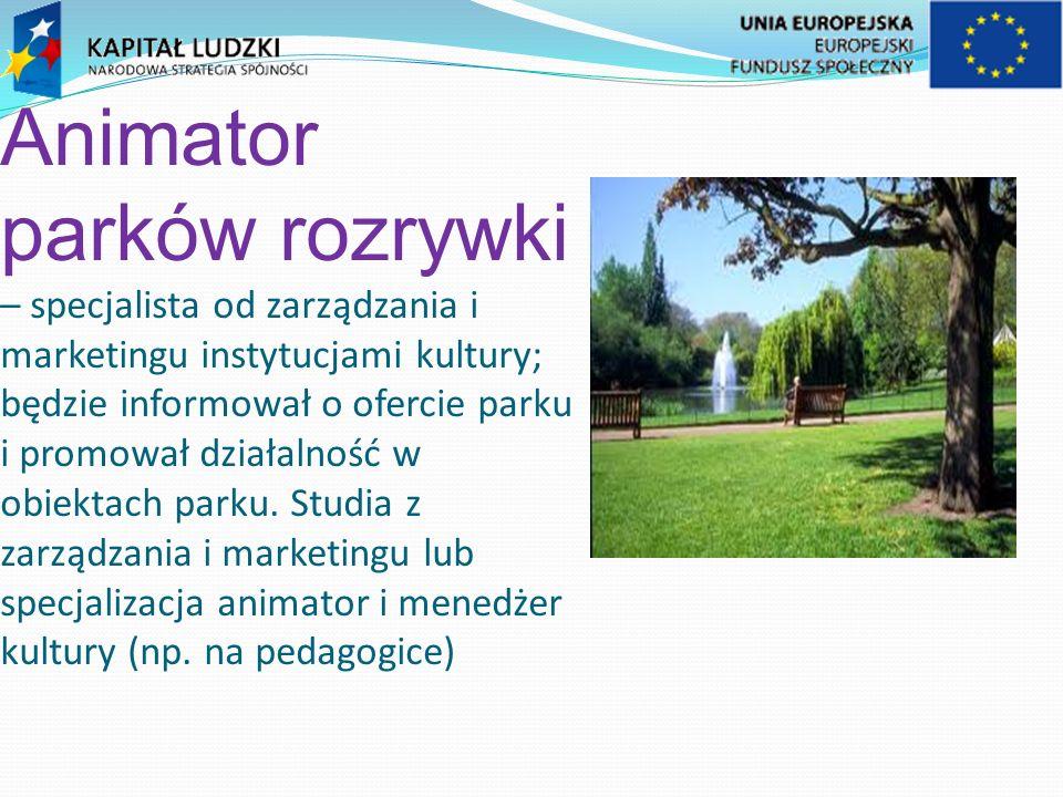 Animator parków rozrywki – specjalista od zarządzania i marketingu instytucjami kultury; będzie informował o ofercie parku i promował działalność w obiektach parku.