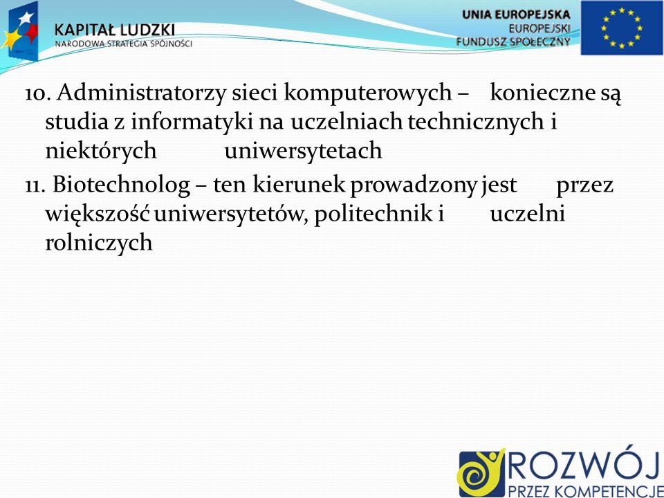 10. Administratorzy sieci komputerowych – konieczne są studia z informatyki na uczelniach technicznych i niektórych uniwersytetach 11. Biotechnolog –