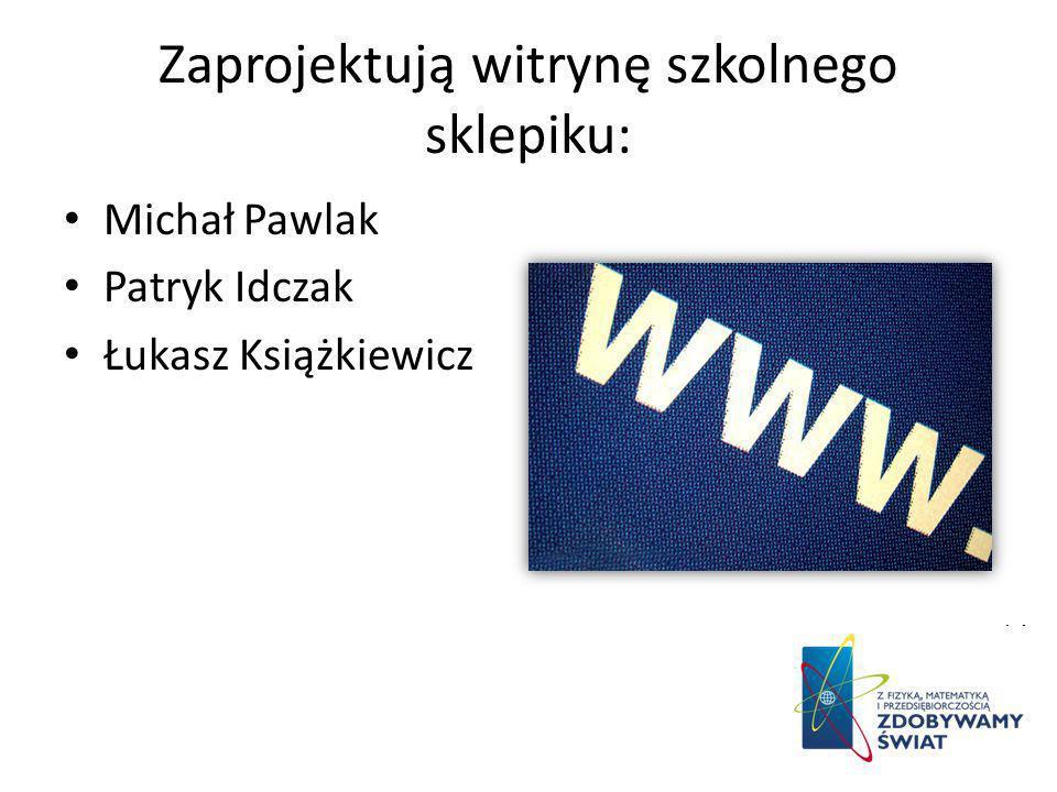 Zaprojektują witrynę szkolnego sklepiku: Michał Pawlak Patryk Idczak Łukasz Książkiewicz